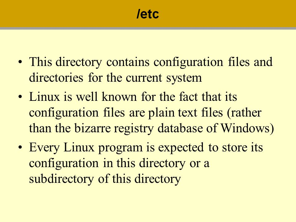 This directory contains configuration files and directories for the current system Linux is well known for the fact that its configuration files are p