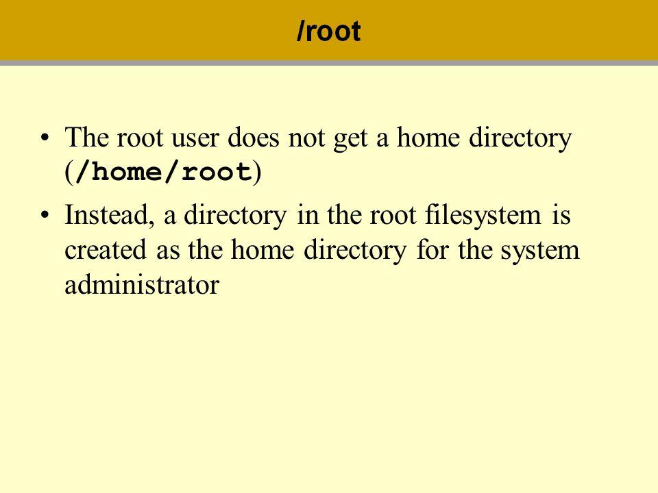 The root user does not get a home directory ( /home/root ) Instead, a directory in the root filesystem is created as the home directory for the system