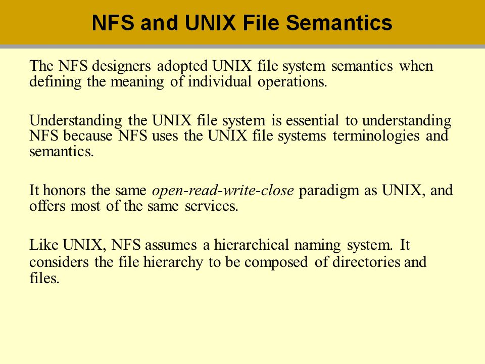 + The NFS designers adopted UNIX file system semantics when defining the meaning of individual operations. Understanding the UNIX file system is essen