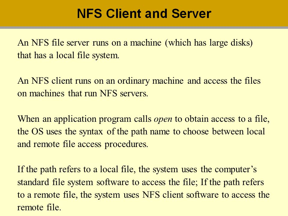 An NFS file server runs on a machine (which has large disks) that has a local file system. An NFS client runs on an ordinary machine and access the fi