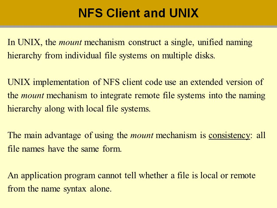 In UNIX, the mount mechanism construct a single, unified naming hierarchy from individual file systems on multiple disks. UNIX implementation of NFS c