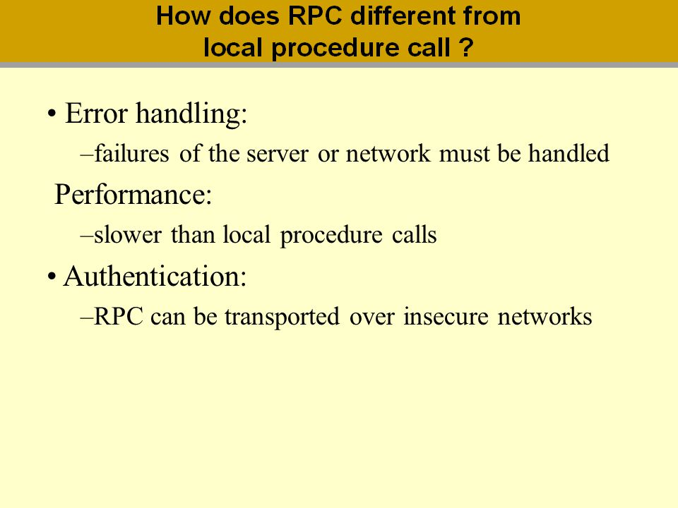 Error handling: –failures of the server or network must be handled Performance: –slower than local procedure calls Authentication: –RPC can be transpo