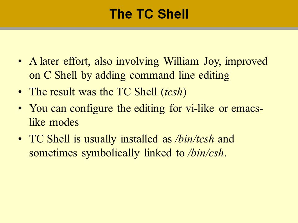A later effort, also involving William Joy, improved on C Shell by adding command line editing The result was the TC Shell (tcsh) You can configure th