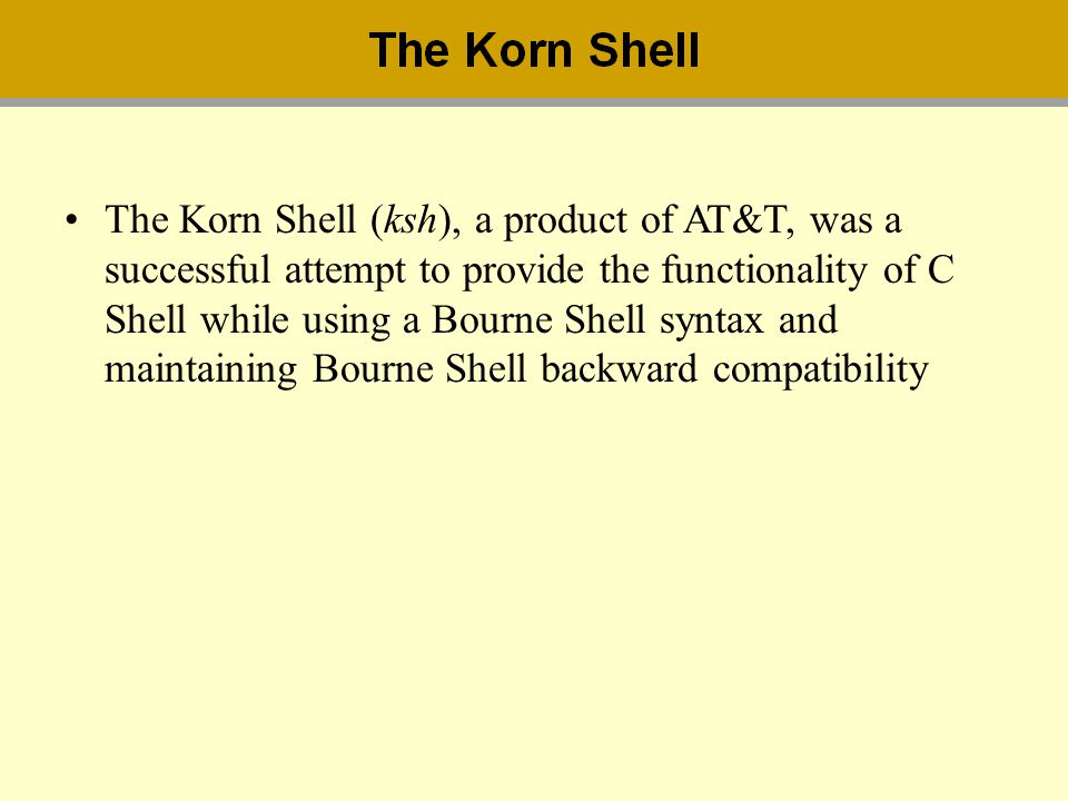 The Korn Shell (ksh), a product of AT&T, was a successful attempt to provide the functionality of C Shell while using a Bourne Shell syntax and mainta
