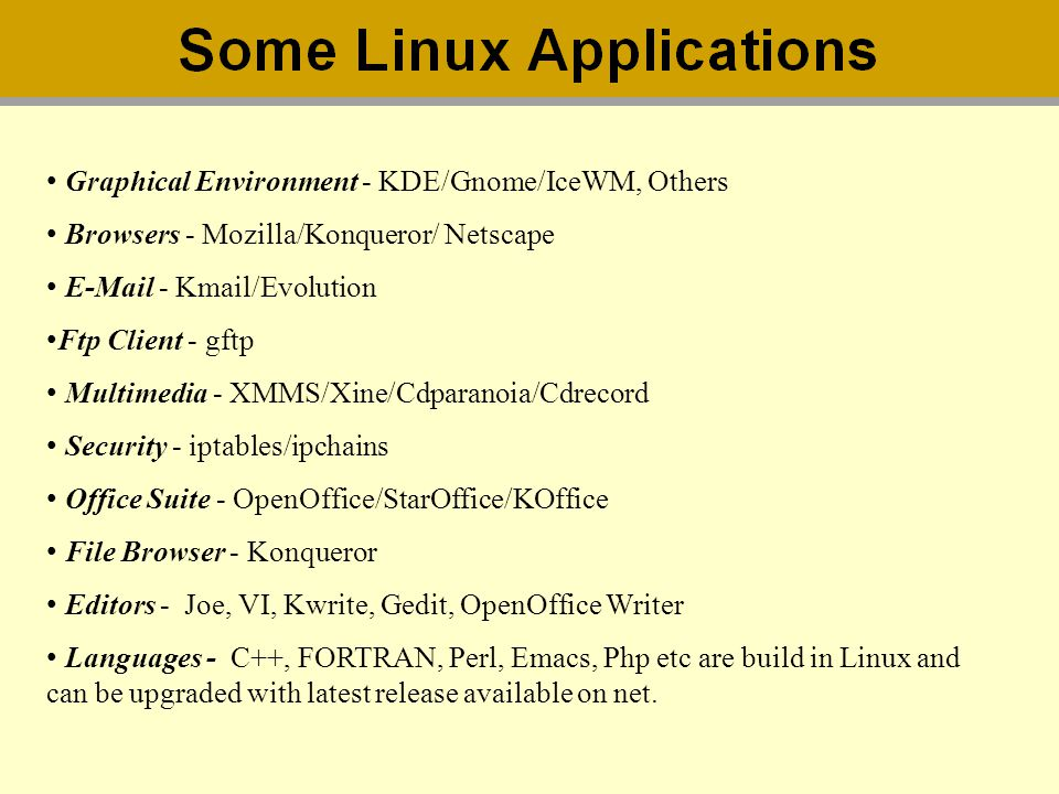 Graphical Environment - KDE/Gnome/IceWM, Others Browsers - Mozilla/Konqueror/ Netscape E-Mail - Kmail/Evolution Ftp Client - gftp Multimedia - XMMS/Xi