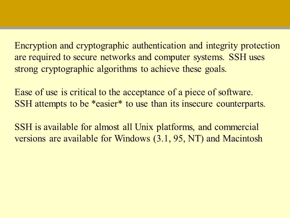 Encryption and cryptographic authentication and integrity protection are required to secure networks and computer systems. SSH uses strong cryptograph