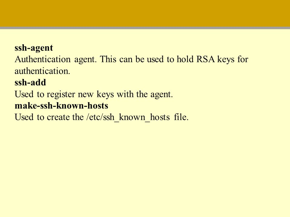 ssh-agent Authentication agent. This can be used to hold RSA keys for authentication. ssh-add Used to register new keys with the agent. make-ssh-known