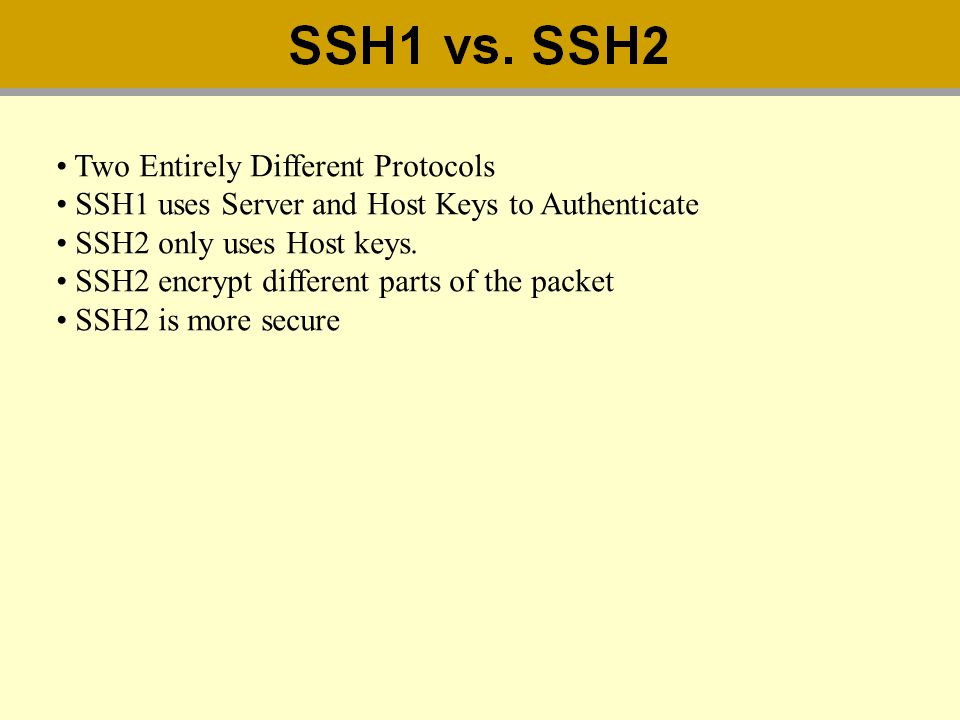 Two Entirely Different Protocols SSH1 uses Server and Host Keys to Authenticate SSH2 only uses Host keys. SSH2 encrypt different parts of the packet S