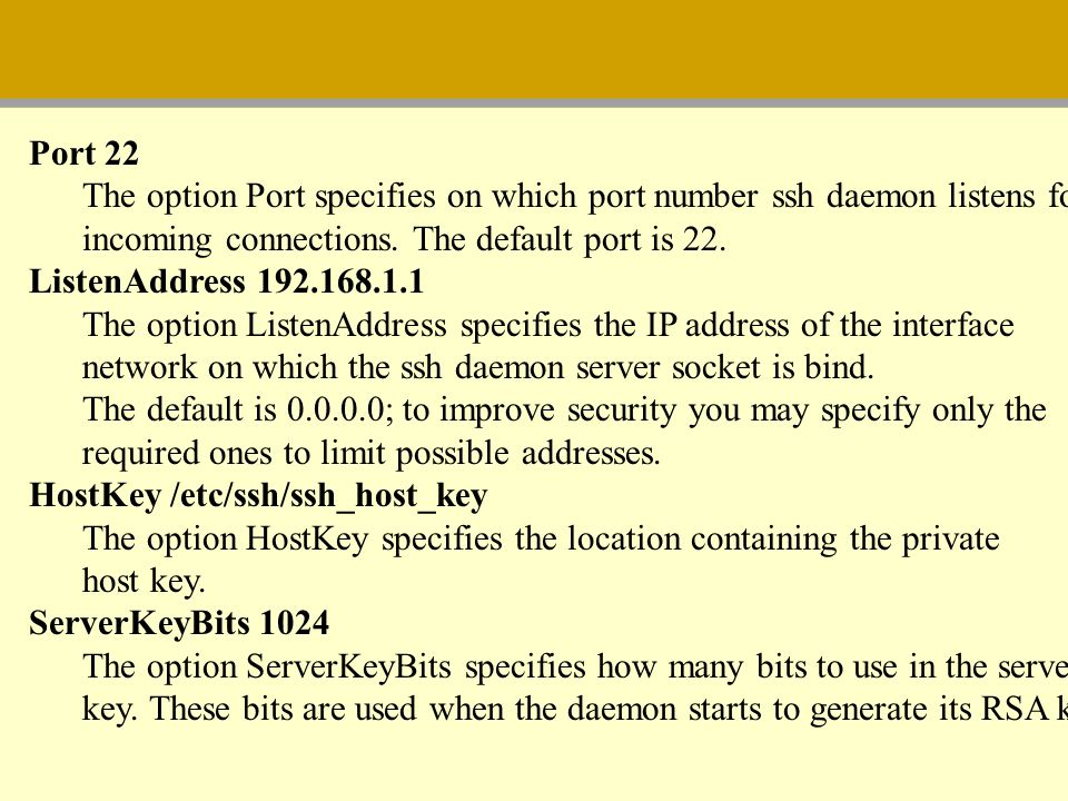 Port 22 The option Port specifies on which port number ssh daemon listens for incoming connections. The default port is 22. ListenAddress 192.168.1.1