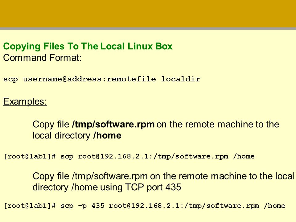 Copying Files To The Local Linux Box Command Format: scp username@address:remotefile localdir Examples: Copy file /tmp/software.rpm on the remote mach