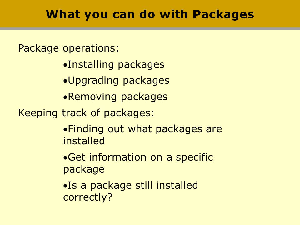 Package operations: Installing packages Upgrading packages Removing packages Keeping track of packages: Finding out what packages are installed Get in