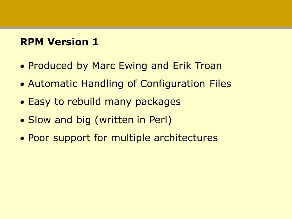 Produced by Marc Ewing and Erik Troan Automatic Handling of Configuration Files Easy to rebuild many packages Slow and big (written in Perl) Poor supp
