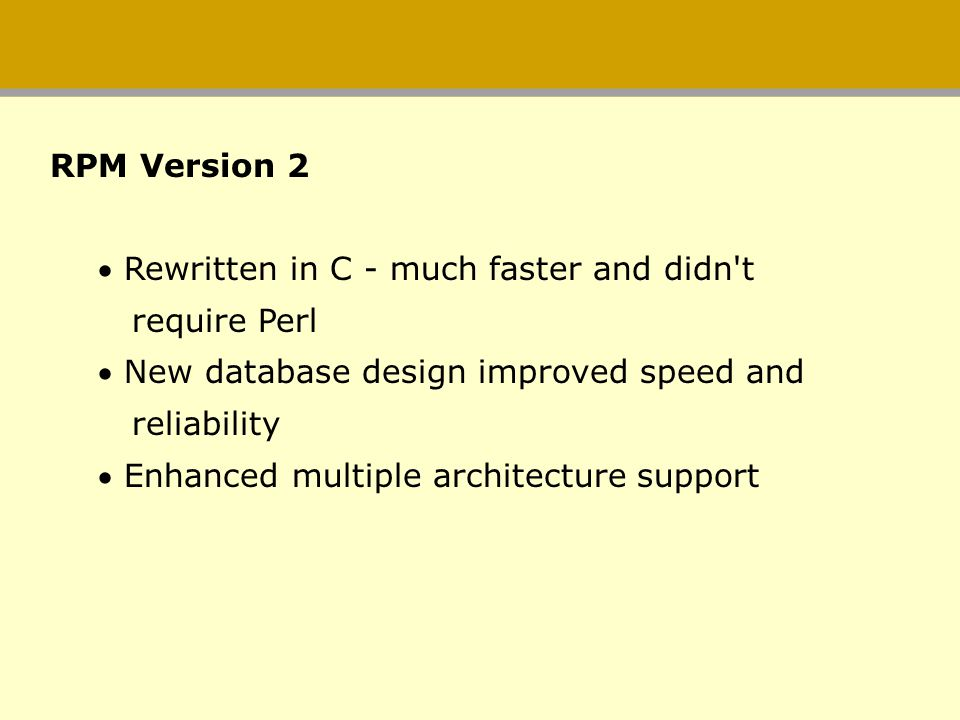 RPM Version 2 Rewritten in C - much faster and didn't require Perl New database design improved speed and reliability Enhanced multiple architecture s