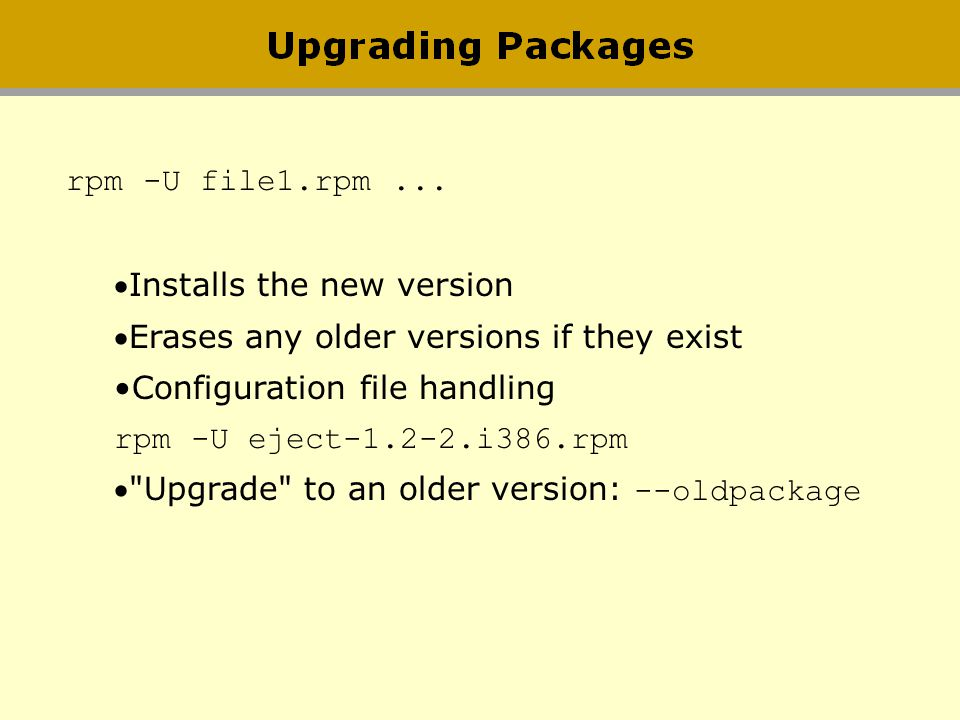 rpm -U file1.rpm... Installs the new version Erases any older versions if they exist Configuration file handling rpm -U eject-1.2-2.i386.rpm