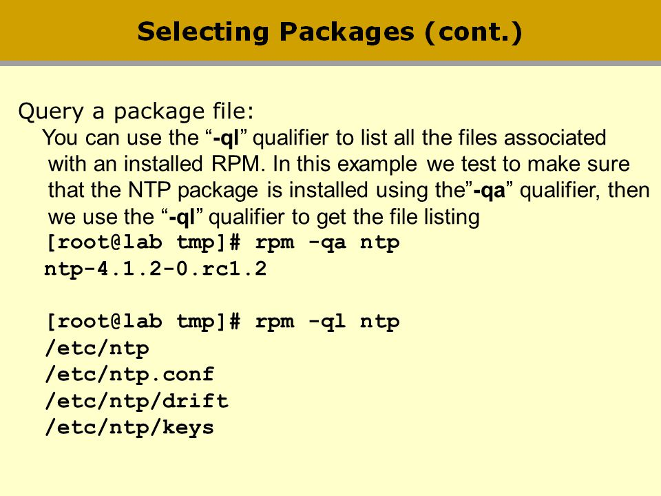 Query a package file: You can use the -ql qualifier to list all the files associated with an installed RPM. In this example we test to make sure that
