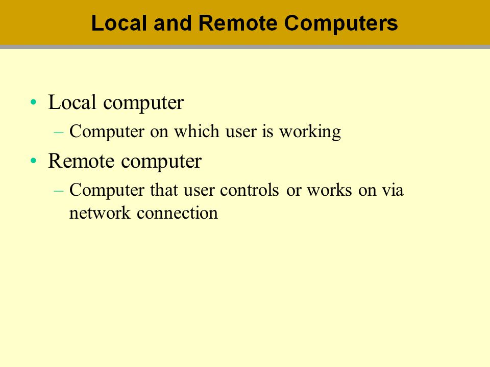 Local computer –Computer on which user is working Remote computer –Computer that user controls or works on via network connection