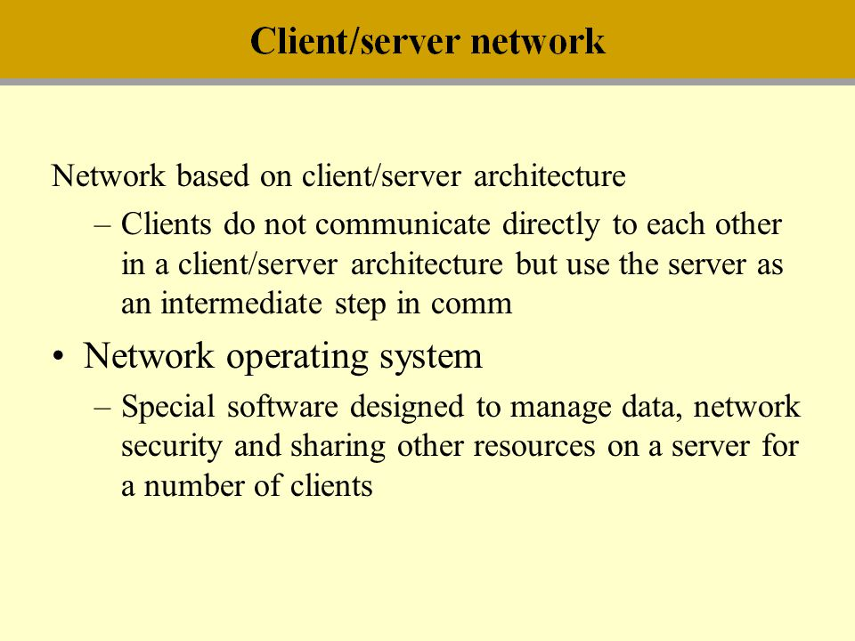 Network based on client/server architecture –Clients do not communicate directly to each other in a client/server architecture but use the server as a