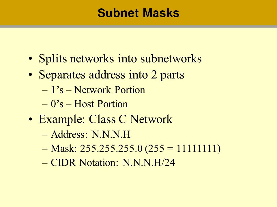 Splits networks into subnetworks Separates address into 2 parts –1s – Network Portion –0s – Host Portion Example: Class C Network –Address: N.N.N.H –M