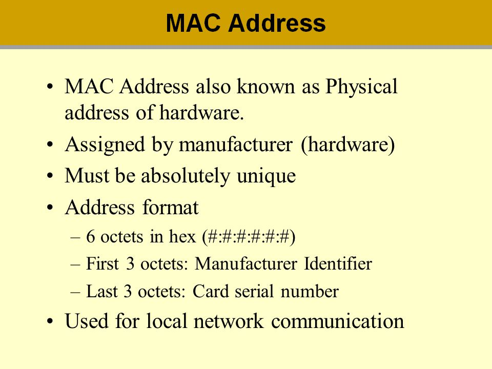 MAC Address also known as Physical address of hardware. Assigned by manufacturer (hardware) Must be absolutely unique Address format –6 octets in hex