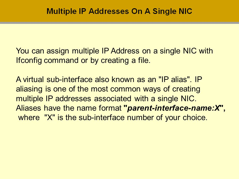 You can assign multiple IP Address on a single NIC with Ifconfig command or by creating a file. A virtual sub-interface also known as an