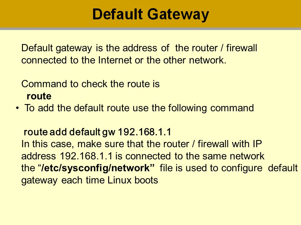 Default gateway is the address of the router / firewall connected to the Internet or the other network. Command to check the route is route To add the