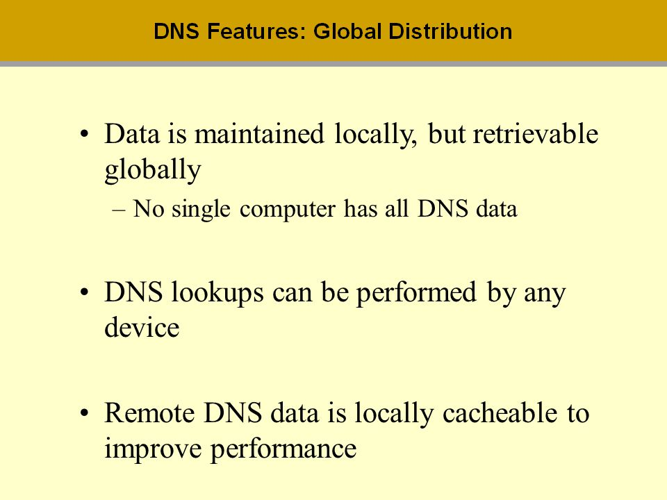 Data is maintained locally, but retrievable globally –No single computer has all DNS data DNS lookups can be performed by any device Remote DNS data i