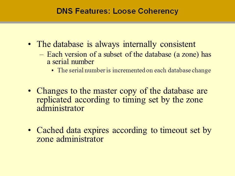 The database is always internally consistent –Each version of a subset of the database (a zone) has a serial number The serial number is incremented o