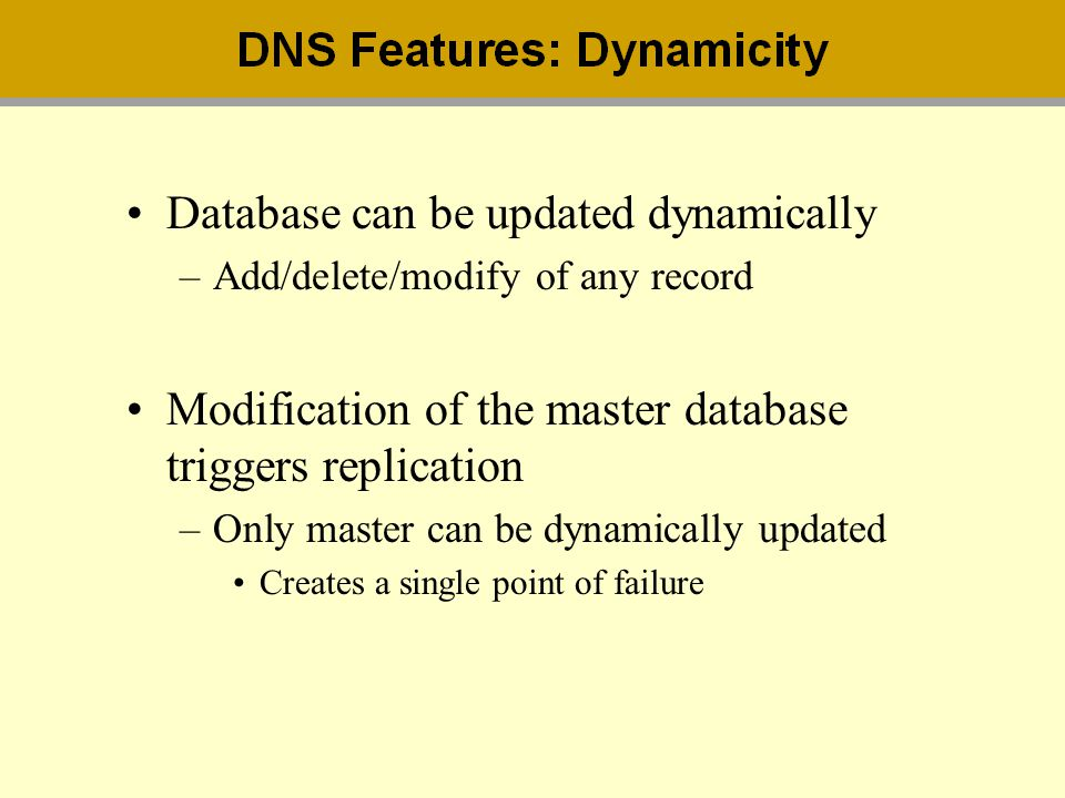 Database can be updated dynamically –Add/delete/modify of any record Modification of the master database triggers replication –Only master can be dyna