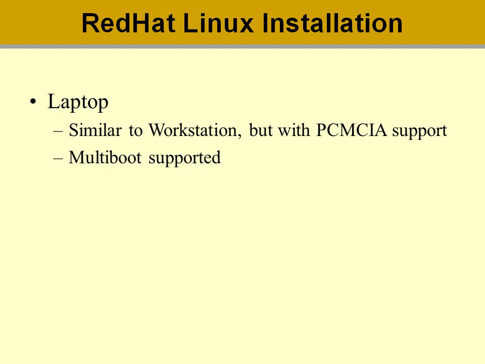 Laptop –Similar to Workstation, but with PCMCIA support –Multiboot supported