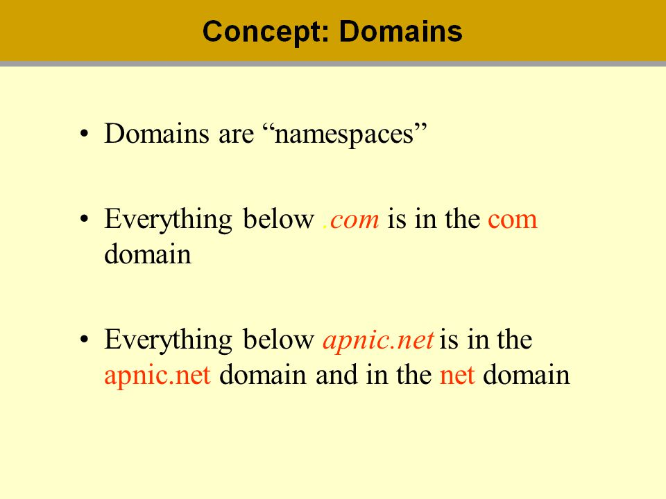 Domains are namespaces Everything below.com is in the com domain Everything below apnic.net is in the apnic.net domain and in the net domain