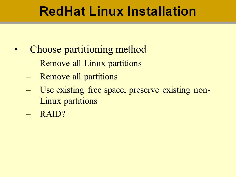 Choose partitioning method –Remove all Linux partitions –Remove all partitions –Use existing free space, preserve existing non- Linux partitions –RAID