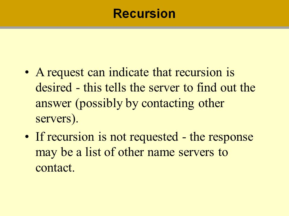 A request can indicate that recursion is desired - this tells the server to find out the answer (possibly by contacting other servers). If recursion i