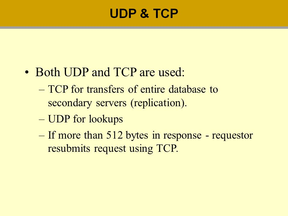 Both UDP and TCP are used: –TCP for transfers of entire database to secondary servers (replication). –UDP for lookups –If more than 512 bytes in respo