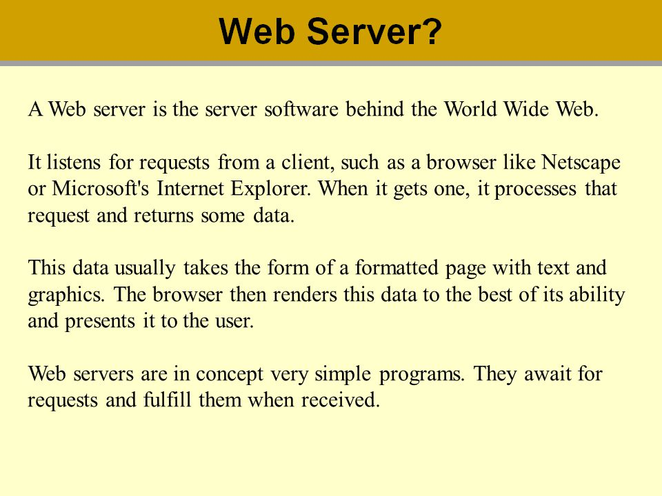 A Web server is the server software behind the World Wide Web. It listens for requests from a client, such as a browser like Netscape or Microsoft's I
