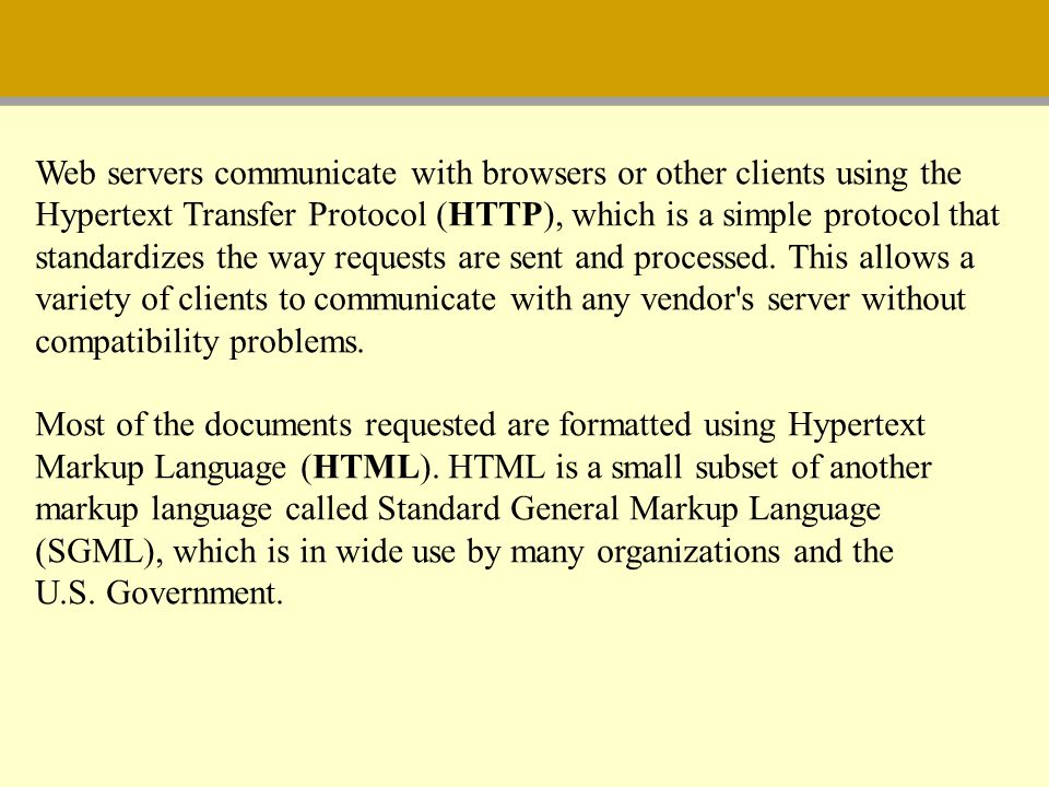 Web servers communicate with browsers or other clients using the Hypertext Transfer Protocol (HTTP), which is a simple protocol that standardizes the