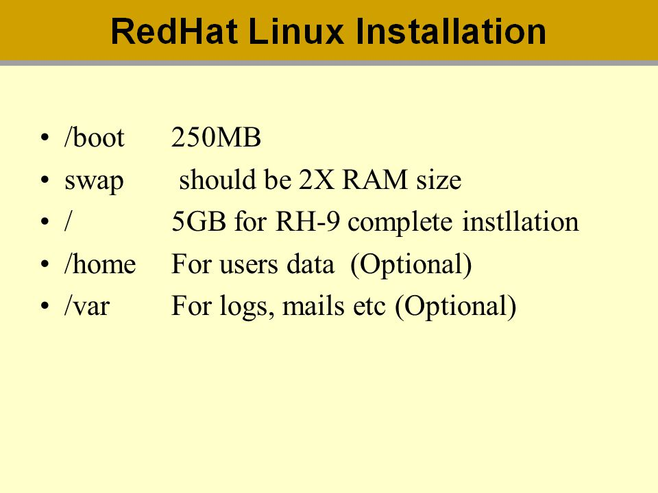 /boot250MB swap should be 2X RAM size /5GB for RH-9 complete instllation /homeFor users data (Optional) /varFor logs, mails etc (Optional)