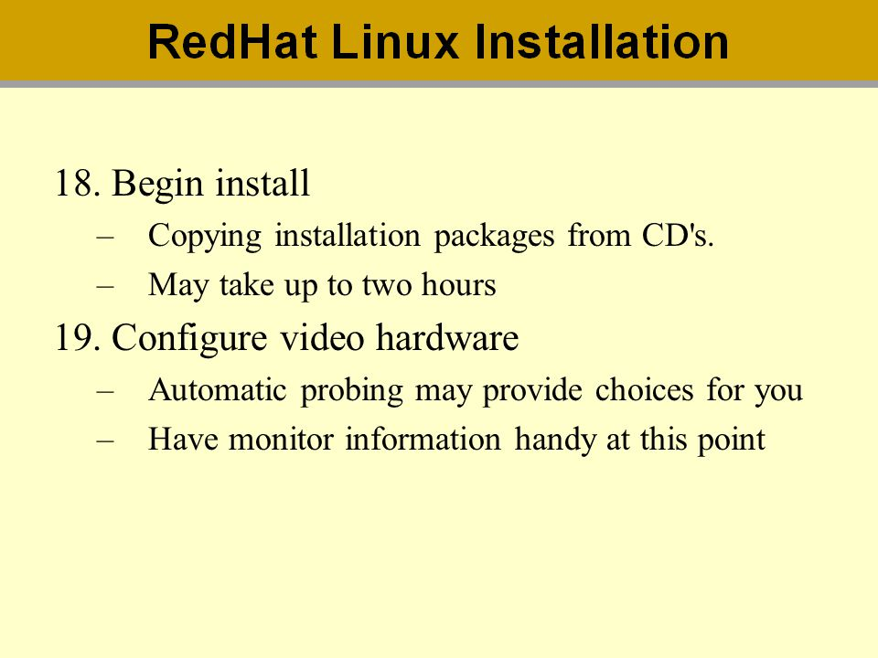 18.Begin install –Copying installation packages from CD's. –May take up to two hours 19.Configure video hardware –Automatic probing may provide choice