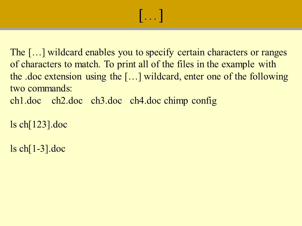 The […] wildcard enables you to specify certain characters or ranges of characters to match. To print all of the files in the example with the.doc ext