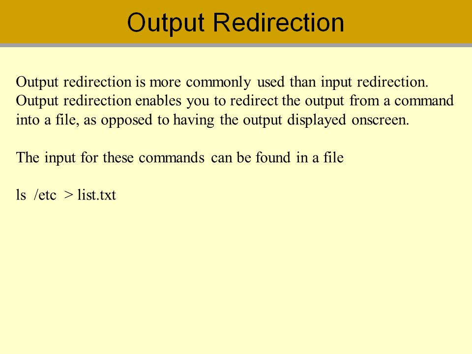 Output redirection is more commonly used than input redirection. Output redirection enables you to redirect the output from a command into a file, as