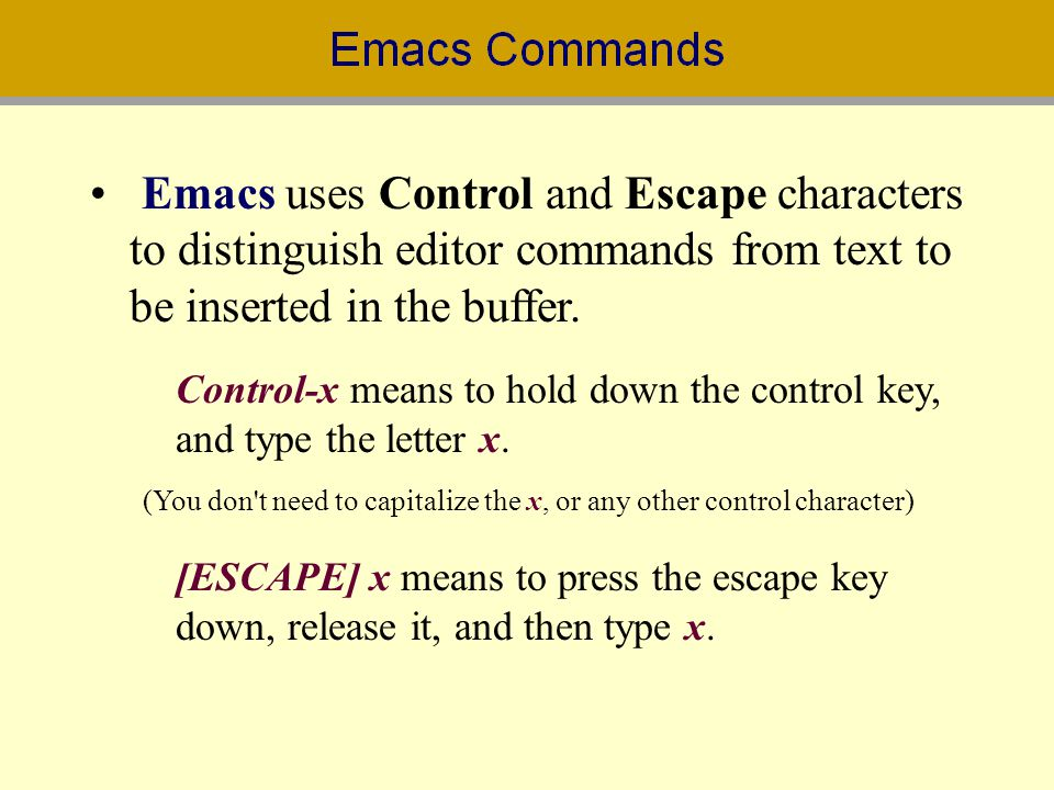 Emacs uses Control and Escape characters to distinguish editor commands from text to be inserted in the buffer. Control-x means to hold down the contr