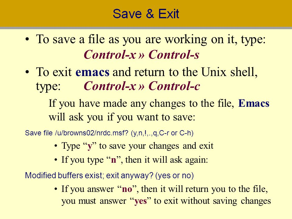 To save a file as you are working on it, type: Control-x » Control-s To exit emacs and return to the Unix shell, type:Control-x » Control-c If you hav