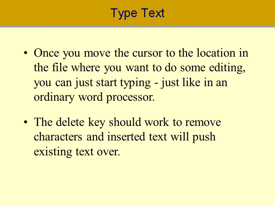 Once you move the cursor to the location in the file where you want to do some editing, you can just start typing - just like in an ordinary word proc