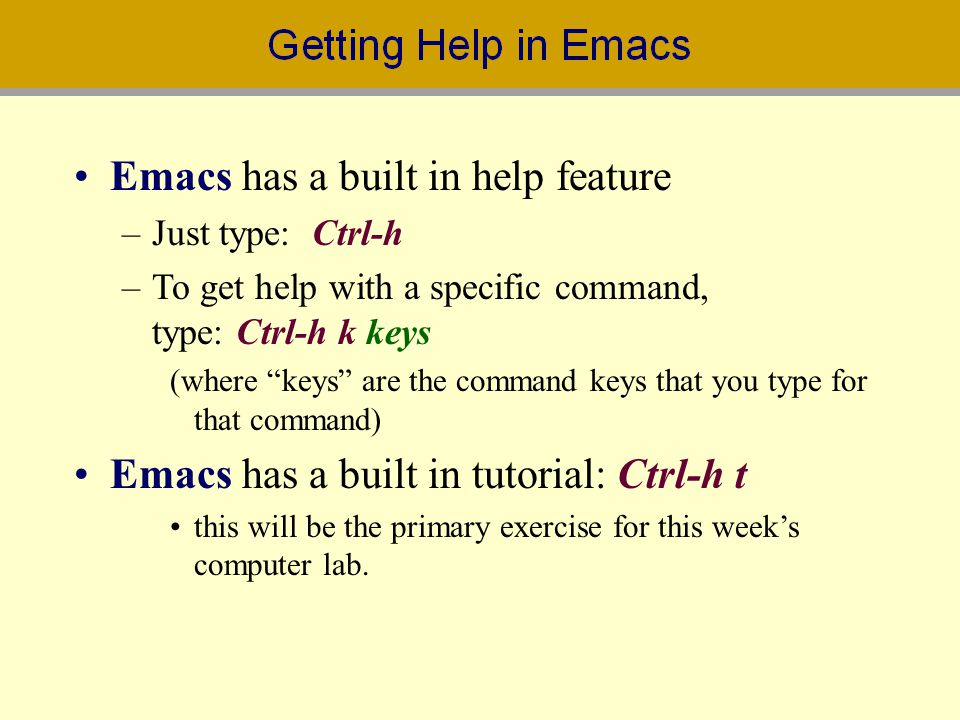 Emacs has a built in help feature –Just type: Ctrl-h –To get help with a specific command, type: Ctrl-h k keys (where keys are the command keys that y