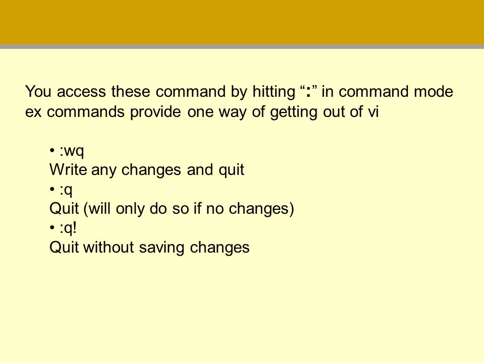 You access these command by hitting : in command mode ex commands provide one way of getting out of vi :wq Write any changes and quit :q Quit (will on