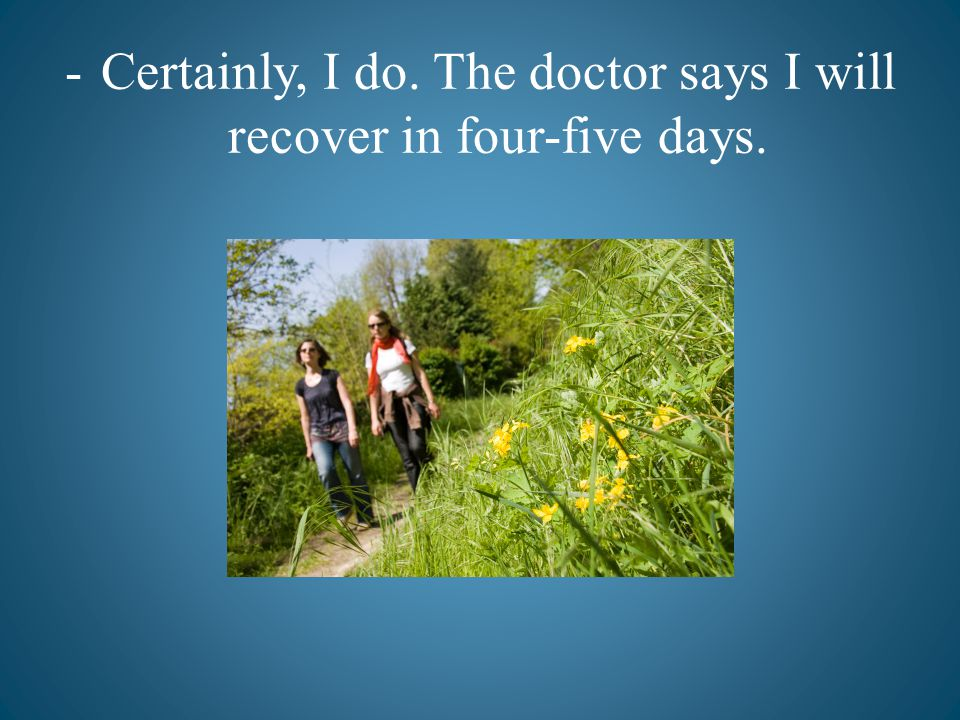 -Certainly, I do. The doctor says I will recover in four-five days.