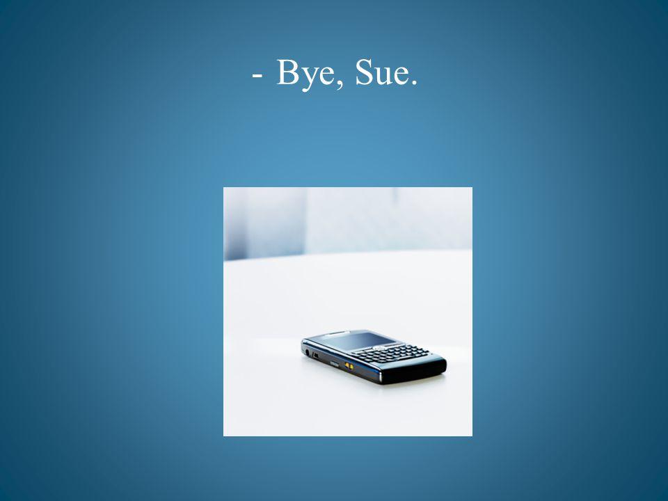 -Bye, Sue.