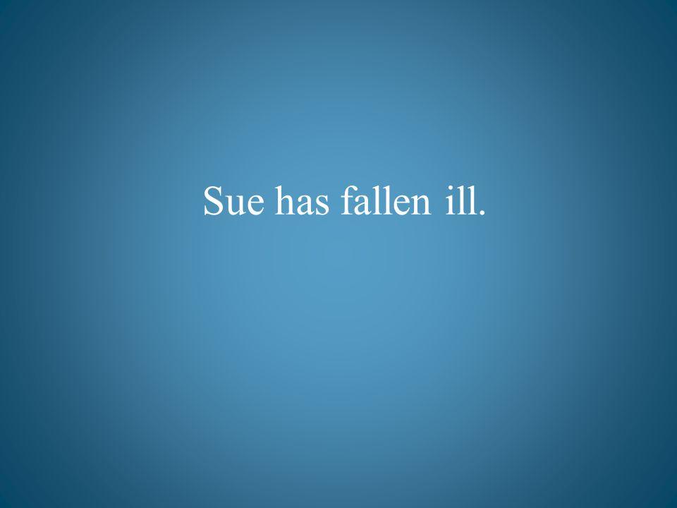 Sue has fallen ill.