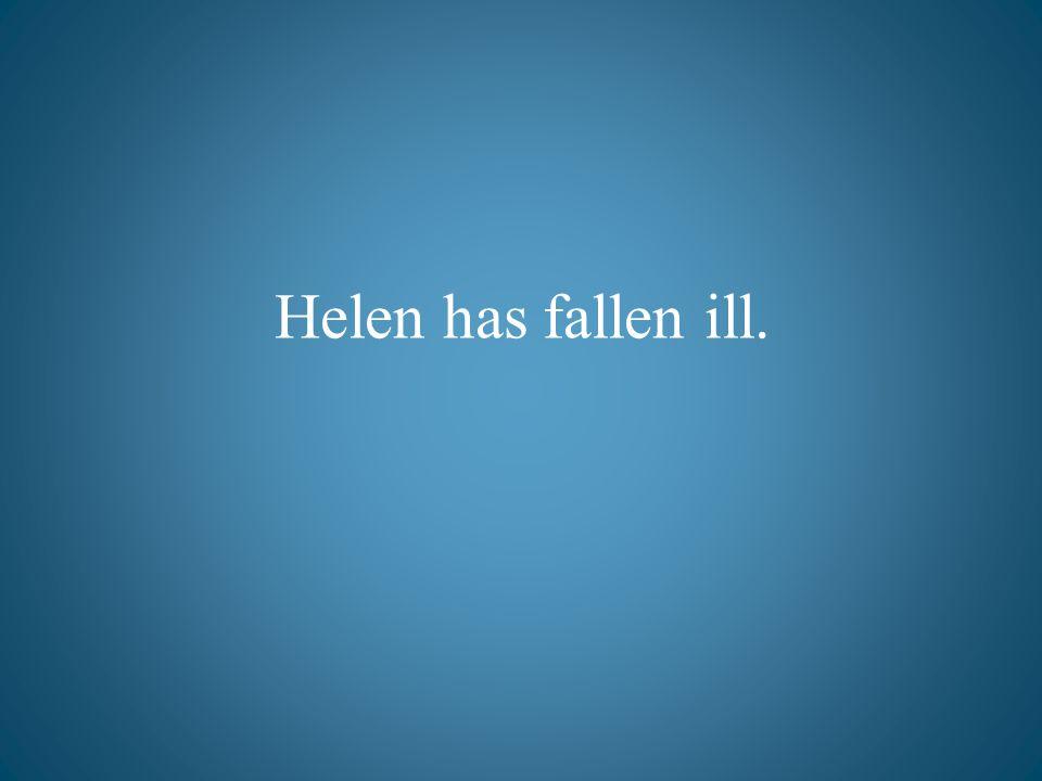 Helen has fallen ill.