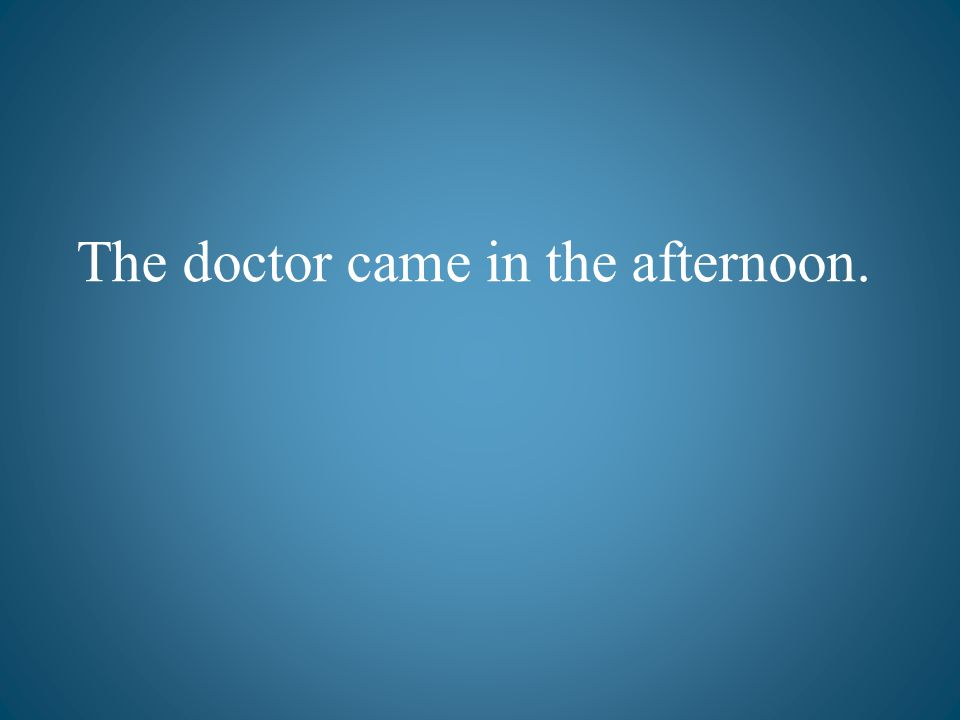 The doctor came in the afternoon.