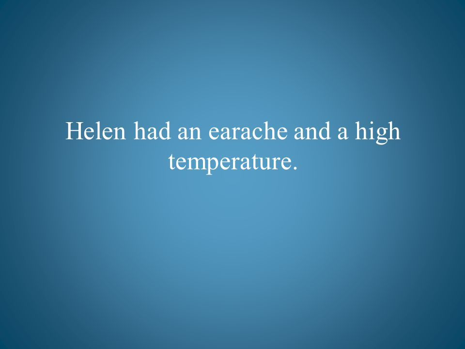 Helen had an earache and a high temperature.